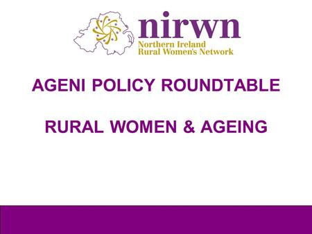 AGENI POLICY ROUNDTABLE RURAL WOMEN & AGEING. Background to NIRWN What is Rural? International Women's Day 2011 International women's Day 2013 Action.