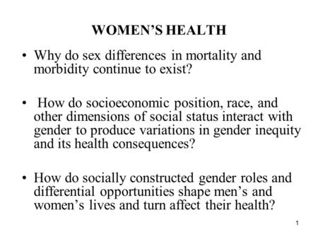 WOMEN'S HEALTH Why do sex differences in mortality and morbidity continue to exist? How do socioeconomic position, race, and other dimensions of social.