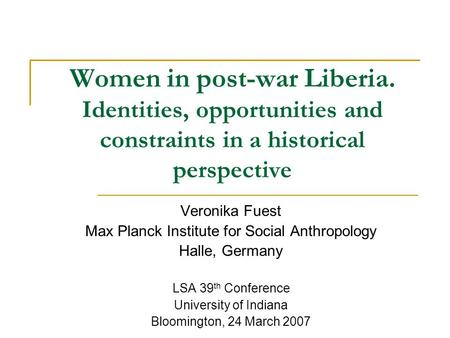 Women in post-war Liberia. Identities, opportunities and constraints in a historical perspective Veronika Fuest Max Planck Institute for Social Anthropology.