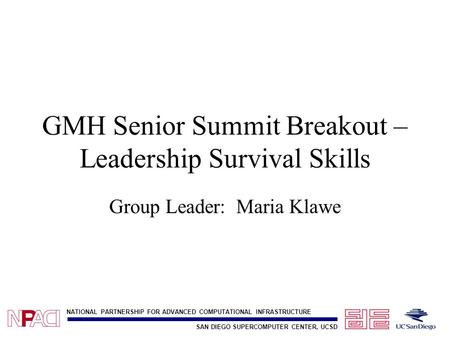 SAN DIEGO SUPERCOMPUTER CENTER, UCSD NATIONAL PARTNERSHIP FOR ADVANCED COMPUTATIONAL INFRASTRUCTURE GMH Senior Summit Breakout – Leadership Survival Skills.