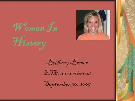 Women In History Bethany Bomer ETE 101 section 06 September 30, 2005.