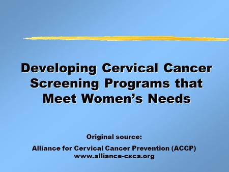 Developing Cervical Cancer Screening Programs that Meet Women's Needs Original source: Alliance for Cervical Cancer Prevention (ACCP) www.alliance-cxca.org.