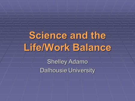 Science and the Life/Work Balance Shelley Adamo Dalhousie University.