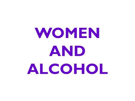 WOMEN AND ALCOHOL. Did You Know? Women can expect to be substantially drunker after drinking the same number of drinks as their male friends.