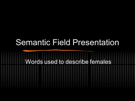 Semantic Field Presentation Words used to describe females.