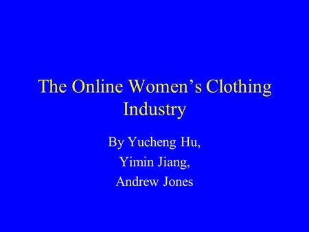 The Online Women's Clothing Industry By Yucheng Hu, Yimin Jiang, Andrew Jones.