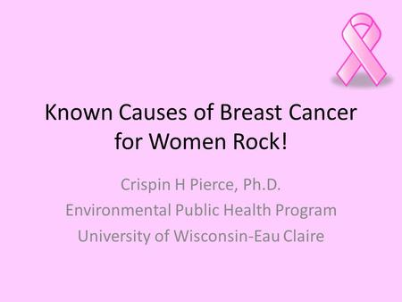Known Causes of Breast Cancer for Women Rock! Crispin H Pierce, Ph.D. Environmental Public Health Program University of Wisconsin-Eau Claire.