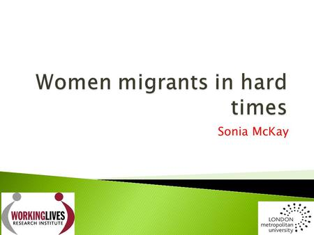 Sonia McKay.  Increasing feminisation of migration – Belgium 54%, Italy 55%; UK 50% (UWT)  Feminisation of poverty 70% of world's poor are women or.