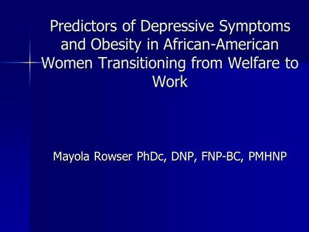 Predictors of Depressive Symptoms and Obesity in African-American Women Transitioning from Welfare to Work Mayola Rowser PhDc, DNP, FNP-BC, PMHNP.