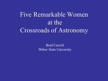 Five Remarkable Women at the Crossroads of Astronomy Brad Carroll Weber State University.