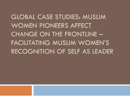 GLOBAL CASE STUDIES: MUSLIM WOMEN PIONEERS AFFECT CHANGE ON THE FRONTLINE – FACILITATING MUSLIM WOMEN'S RECOGNITION OF SELF AS LEADER.