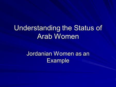 Understanding the Status of Arab Women Jordanian Women as an Example.