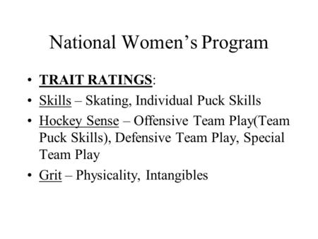 National Women's Program TRAIT RATINGS: Skills – Skating, Individual Puck Skills Hockey Sense – Offensive Team Play(Team Puck Skills), Defensive Team.