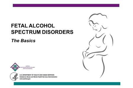 FETAL ALCOHOL SPECTRUM DISORDERS The Basics. Fetal Alcohol Spectrum Disorders (FASD): The Basics This presentation is broken into five sections: 1.Understanding.