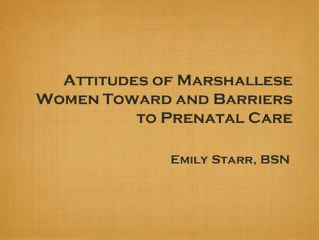 Attitudes of Marshallese Women Toward and Barriers to Prenatal Care Emily Starr, BSN.