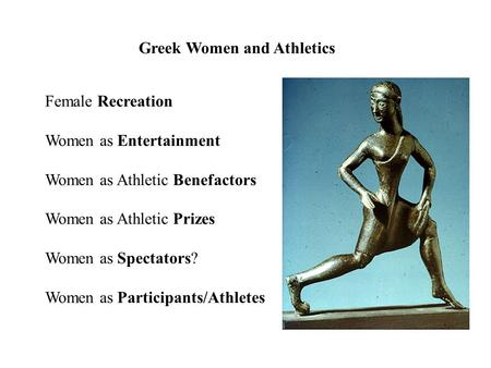 Greek Women and Athletics Female Recreation Women as Entertainment Women as Athletic Benefactors Women as Athletic Prizes Women as Spectators? Women as.