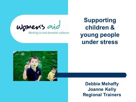Debbie Mehaffy Joanne Kelly Regional Trainers Supporting children & young people under stress.