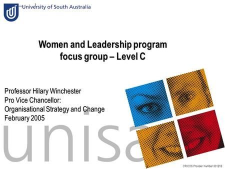 Slide:1 Women and Leadership program focus group – Level C CRICOS Provider Number 00121B Professor Hilary Winchester Pro Vice Chancellor: Organisational.