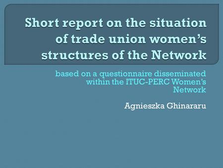 Based on a questionnaire disseminated within the ITUC-PERC Women's Network Agnieszka Ghinararu.