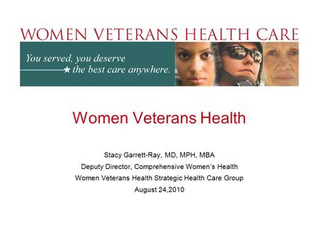 Women Veterans Health Stacy Garrett-Ray, MD, MPH, MBA Deputy Director, Comprehensive Women's Health Women Veterans Health Strategic Health Care Group August.