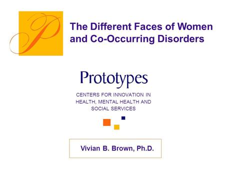 Vivian B. Brown, Ph.D. The Different Faces of Women and Co-Occurring Disorders CENTERS FOR INNOVATION IN HEALTH, MENTAL HEALTH AND SOCIAL SERVICES.