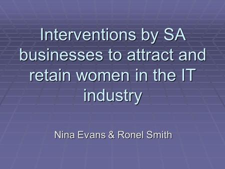 Interventions by SA businesses to attract and retain women in the IT industry Nina Evans & Ronel Smith.