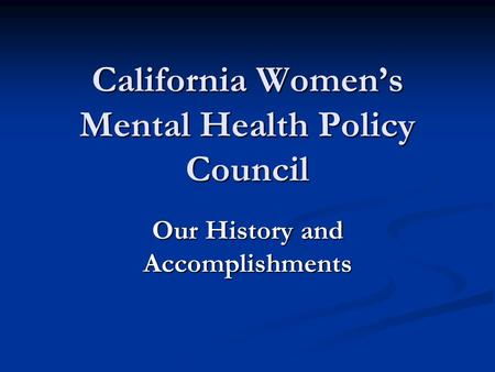 California Women's Mental Health Policy Council Our History and Accomplishments.