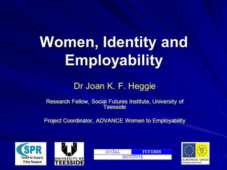 Women, Identity and Employability Dr Joan K. F. Heggie Research Fellow, Social Futures Institute, University of Teesside Project Coordinator, ADVANCE Women.
