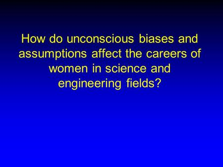 How do unconscious biases and assumptions affect the careers of women in science and engineering fields?