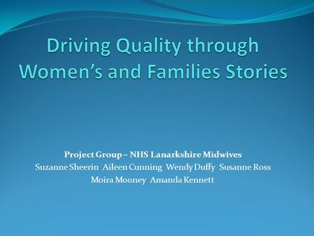 Project Group – NHS Lanarkshire Midwives Suzanne Sheerin Aileen Cunning Wendy Duffy Susanne Ross Moira Mooney Amanda Kennett.