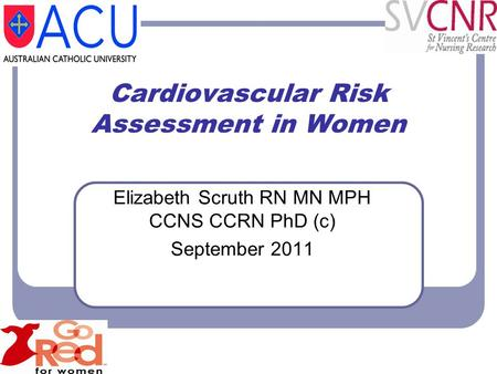 Cardiovascular Risk Assessment in Women Elizabeth Scruth RN MN MPH CCNS CCRN PhD (c) September 2011.