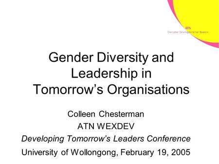 Gender Diversity and Leadership in Tomorrow's Organisations Colleen Chesterman ATN WEXDEV Developing Tomorrow's Leaders Conference University of Wollongong,