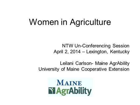 Women in Agriculture NTW Un-Conferencing Session April 2, 2014 – Lexington, Kentucky Leilani Carlson- Maine AgrAbility University of Maine Cooperative.