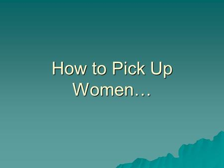 How to Pick Up Women…. Using IR Strategies By Mike Wooldridge May 9, 2006.