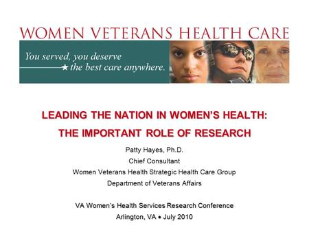 LEADING THE NATION IN WOMEN'S HEALTH: THE IMPORTANT ROLE OF RESEARCH Patty Hayes, Ph.D. Chief Consultant Women Veterans Health Strategic Health Care Group.