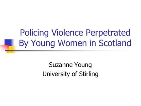 Policing Violence Perpetrated By Young Women in Scotland Suzanne Young University of Stirling.