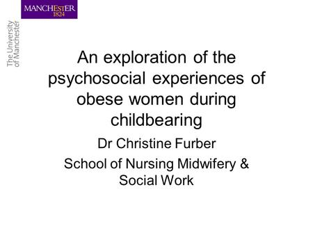 An exploration of the psychosocial experiences of obese women during childbearing Dr Christine Furber School of Nursing Midwifery & Social Work.