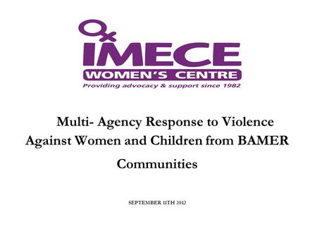 Multi- Agency Response to Violence Against Women and Children from BAMER Communities SEPTEMBER 11TH 2012.