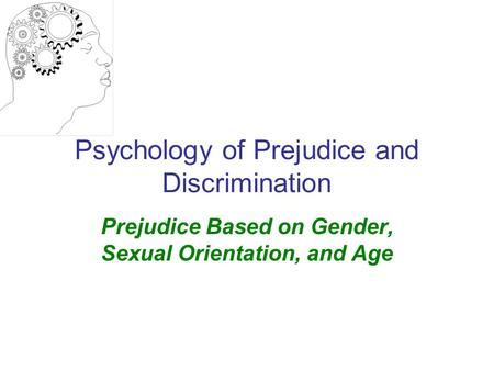 Psychology of Prejudice and Discrimination Prejudice Based on Gender, Sexual Orientation, and Age.
