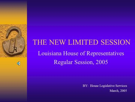 THE NEW LIMITED SESSION Louisiana House of Representatives Regular Session, 2005 BY: House Legislative Services March, 2005.