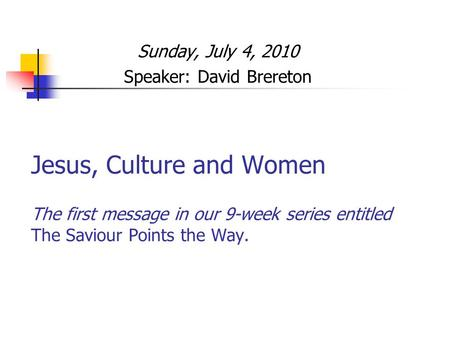 Jesus, Culture and Women The first message in our 9-week series entitled The Saviour Points the Way. Sunday, July 4, 2010 Speaker: David Brereton.