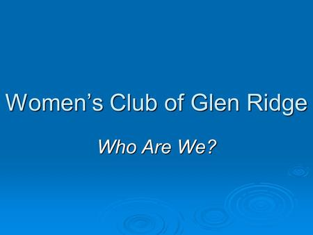 Women's Club of Glen Ridge Who Are We?. Our Members are:  doctors, dentists, nurses and therapists  teachers and students, accountants and business.