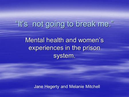 """It's not going to break me."" Mental health and women's experiences in the prison system. Jane Hegerty and Melanie Mitchell."