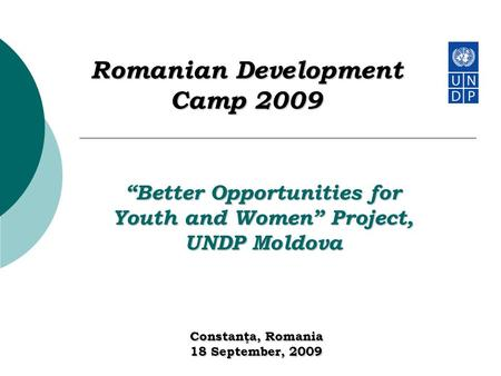 "Romanian Development Camp 2009 Constanţa, Romania 18 September, 2009 ""Better Opportunities for Youth and Women"" Project, UNDP Moldova."