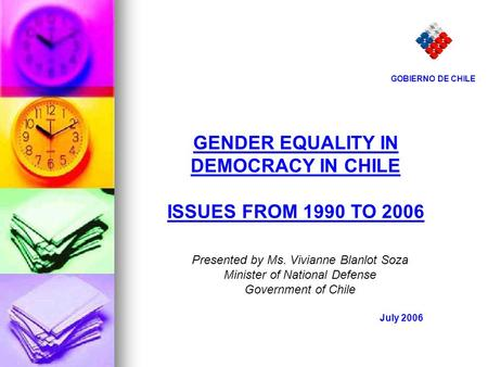 GENDER EQUALITY IN DEMOCRACY IN CHILE ISSUES FROM 1990 TO 2006 July 2006 GOBIERNO DE CHILE Presented by Ms. Vivianne Blanlot Soza Minister of National.
