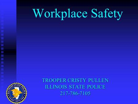 Workplace Safety TROOPER CRISTY PULLEN ILLINOIS STATE POLICE 217-786-7105.