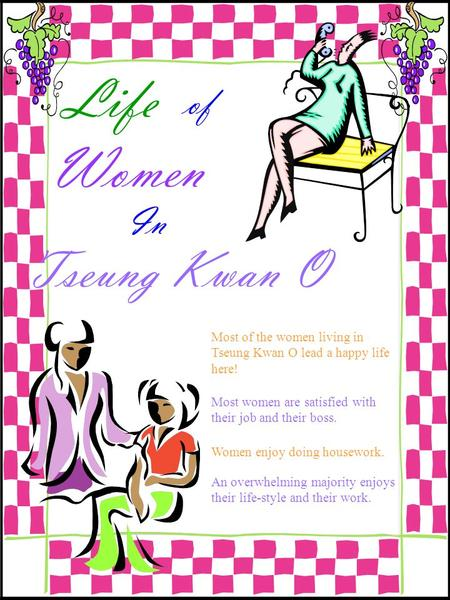 Life of Women In Tseung Kwan O Most of the women living in Tseung Kwan O lead a happy life here! Most women are satisfied with their job and their boss.
