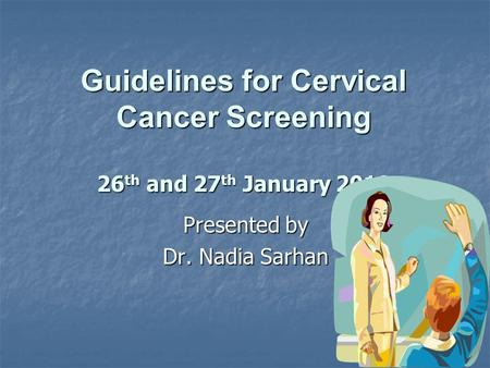 Guidelines for Cervical Cancer Screening 26 th and 27 th January 2010 Presented by Dr. Nadia Sarhan.