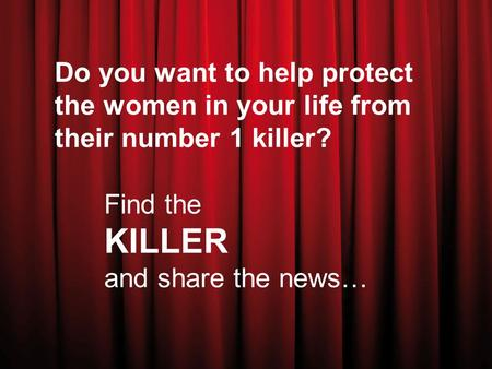 Do you want to help protect the women in your life from their number 1 killer? Find the KILLER and share the news…