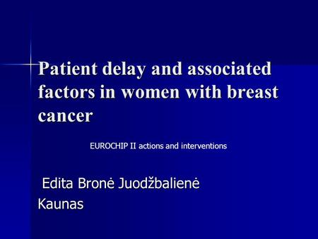 Patient delay and associated factors in women with breast cancer Edita Bronė Juodžbalienė Edita Bronė JuodžbalienėKaunas EUROCHIP II actions and interventions.